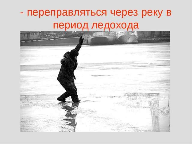 - переправляться через реку в период ледохода