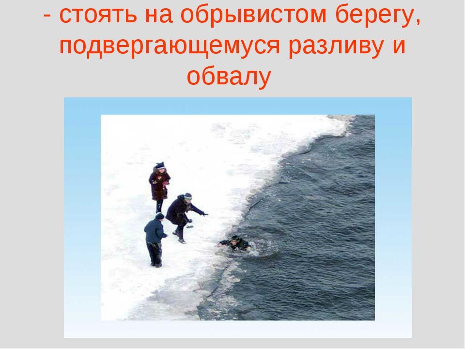 - стоять на обрывистом берегу, подвергающемуся разливу и обвалу