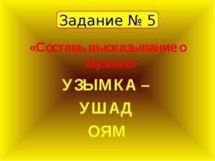 Задание № 5 «Составь высказывание о музыке» УЗЫМКА – УШАД ОЯМ