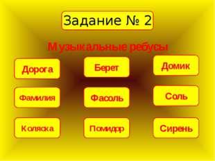 Задание № 2 Музыкальные ребусы Дорога Фамилия Коляска Помидор Фасоль Соль Бер