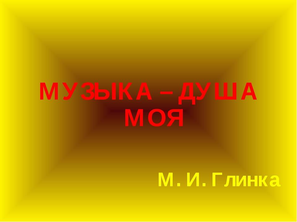 МУЗЫКА – ДУША МОЯ М. И. Глинка