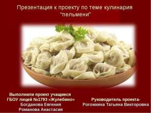 """Презентация к проекту по теме кулинария """"пельмени"""" Выполнили проект учащиеся"""