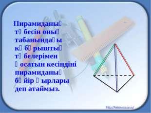 Пирамиданың төбесін оның табанындағы көбұрыштың төбелерімен қосатын кесіндін
