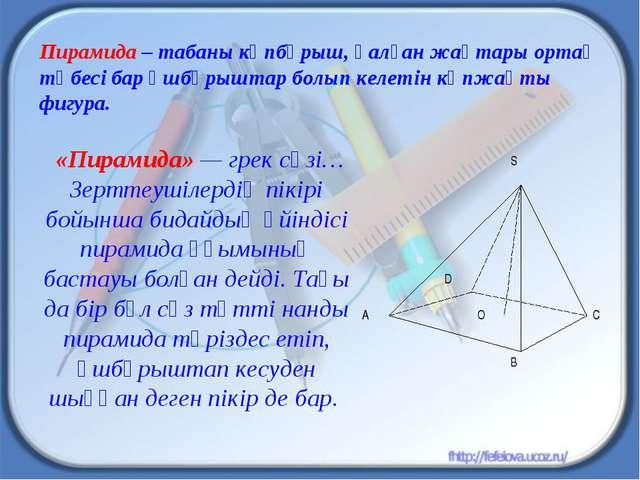 Пирамида – табаны көпбұрыш, қалған жақтары ортақ төбесі бар үшбұрыштар болып...