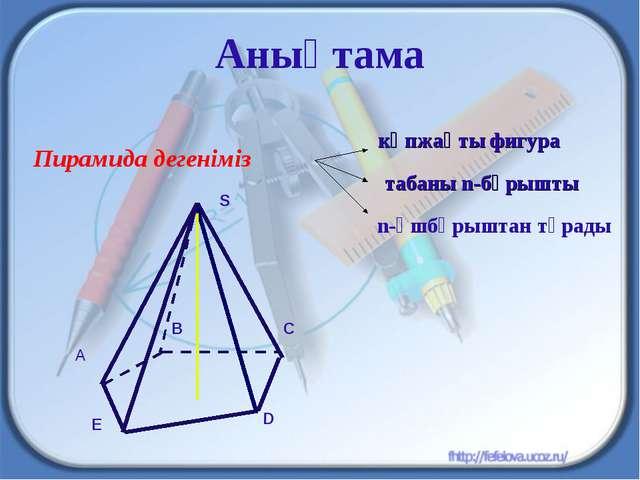 Анықтама Пирамида дегеніміз n-үшбұрыштан тұрады C көпжақты фигура табаны n-бұ...