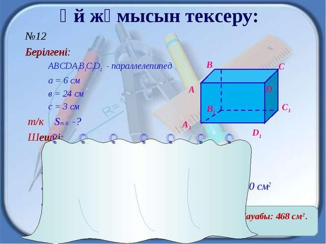 Үй жұмысын тексеру:  №12 Берілгені: ABCDA1B1C1D1 - параллелепипед a = 6 см в...