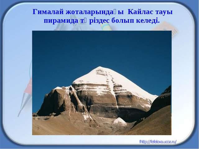 Гималай жоталарындағы Кайлас тауы пирамида тәріздес болып келеді.