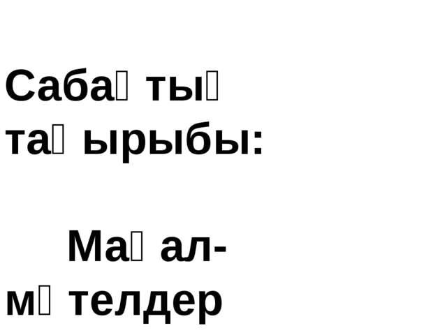 Сабақтың тақырыбы: Мақал-мәтелдер