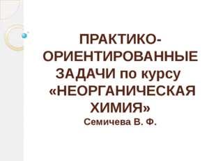ПРАКТИКО-ОРИЕНТИРОВАННЫЕ ЗАДАЧИ по курсу «НЕОРГАНИЧЕСКАЯ ХИМИЯ» Семичева В. Ф