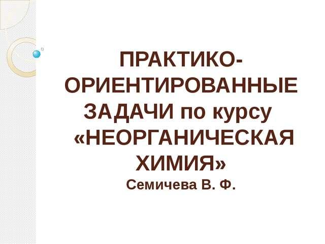 ПРАКТИКО-ОРИЕНТИРОВАННЫЕ ЗАДАЧИ по курсу «НЕОРГАНИЧЕСКАЯ ХИМИЯ» Семичева В. Ф...