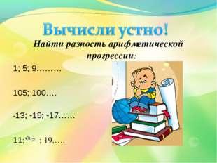 Найти разность арифметической прогрессии: 1; 5; 9……… 105; 100…. -13; -15; -17