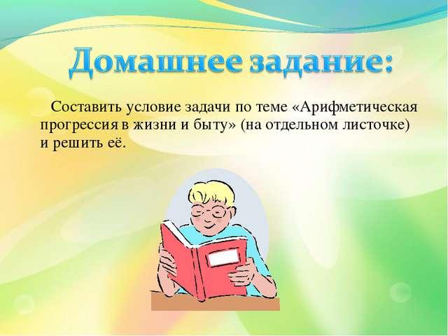 Составить условие задачи по теме «Арифметическая прогрессия в жизни и быту»...