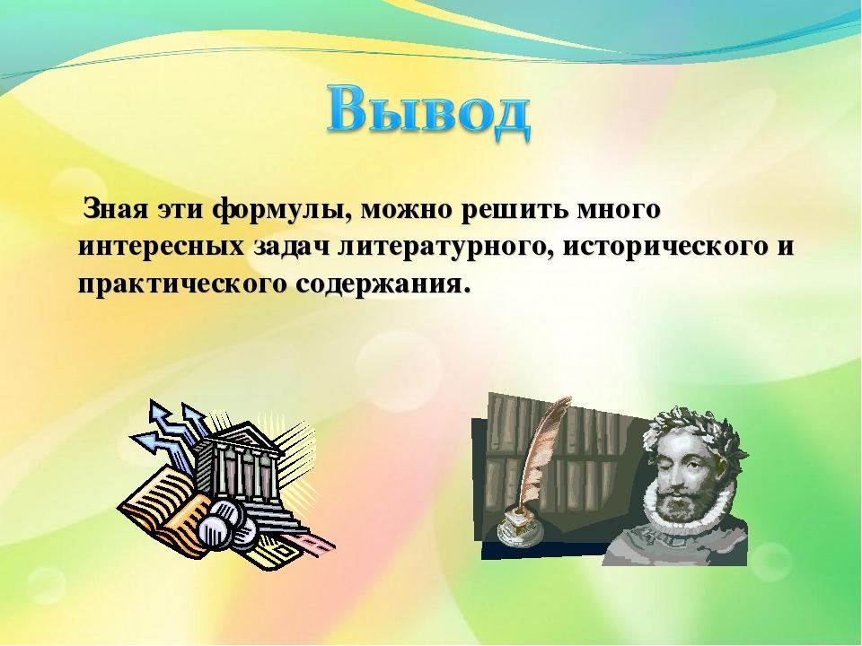 Зная эти формулы, можно решить много интересных задач литературного, историч...