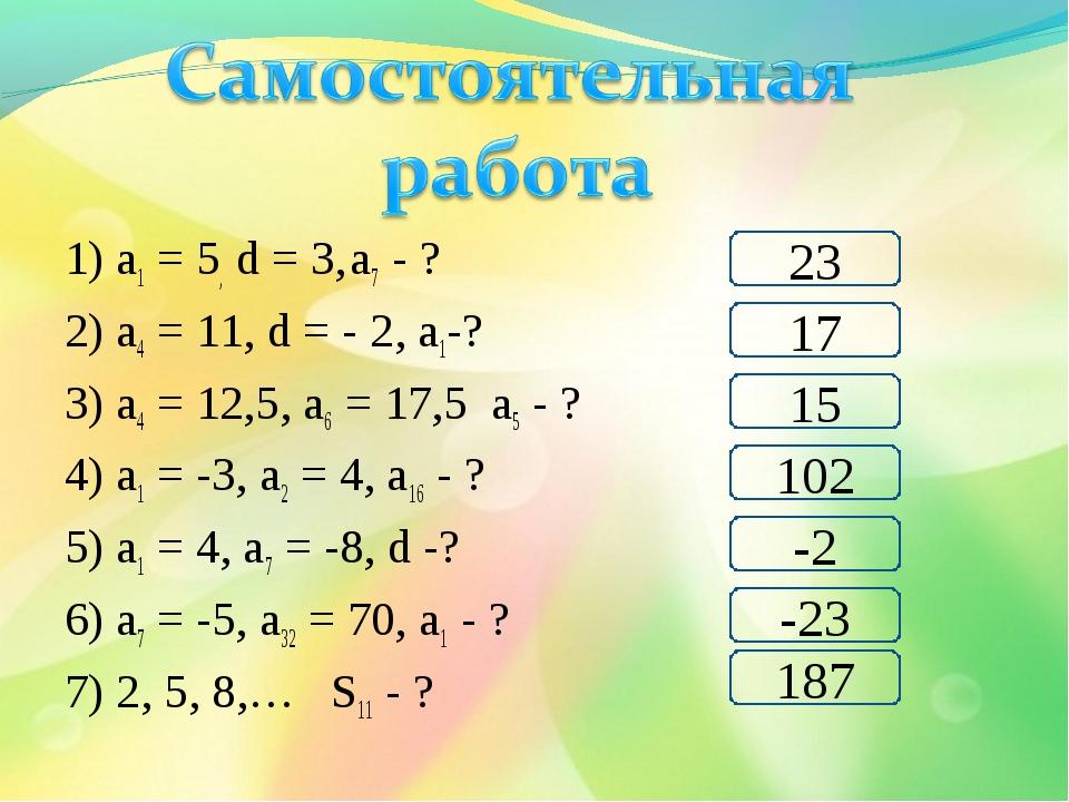 1) а1 = 5, d = 3, а7 - ? 2) а4 = 11, d = - 2, а1-? 3) а4 = 12,5, а6 = 17,5 а5...