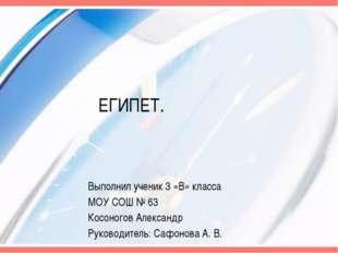 ЕГИПЕТ. Выполнил ученик 3 «В» класса МОУ СОШ № 63 Косоногов Александр Руковод