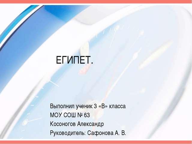 ЕГИПЕТ. Выполнил ученик 3 «В» класса МОУ СОШ № 63 Косоногов Александр Руковод...