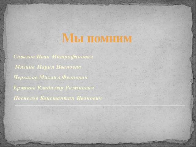 Мы помним Сиваков Иван Митрофанович Мязина Мария Ивановна Черкасов Михаил Фе...