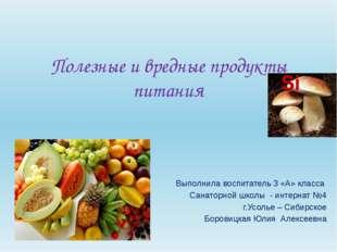 Полезные и вредные продукты питания Выполнила воспитатель 3 «А» класса Санато