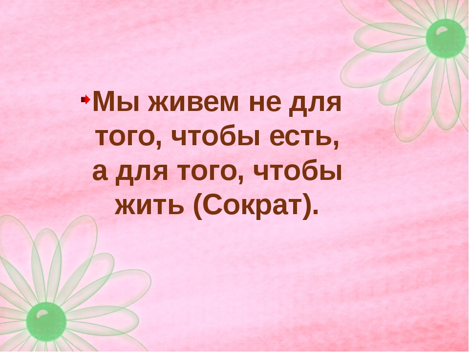 Мы живем не для того, чтобы есть, а для того, чтобы жить (Сократ).