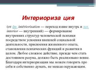 Интериориза́ция (от фр.intériorisation — переход извне внутрь и лат.interio