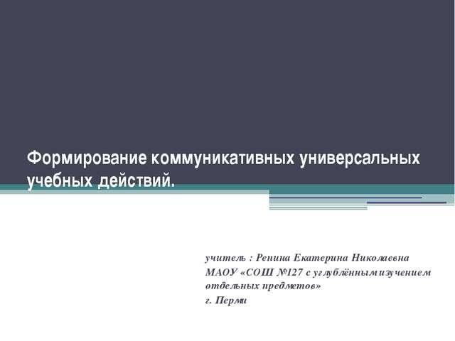 Формирование коммуникативных универсальных учебных действий. учитель : Репина...