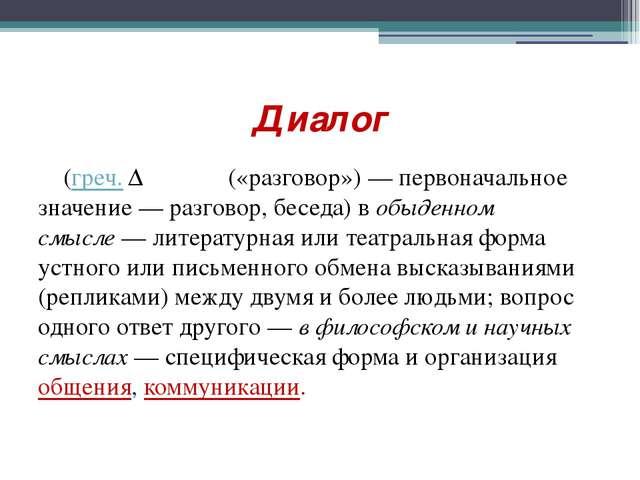 Диалог (греч. Διάλογος(«разговор») — первоначальное значение— разговор, бес...