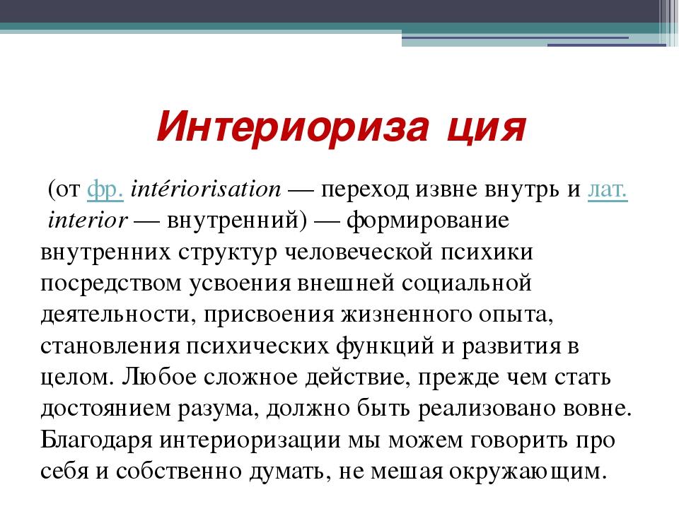 Интериориза́ция (от фр.intériorisation — переход извне внутрь и лат.interio...