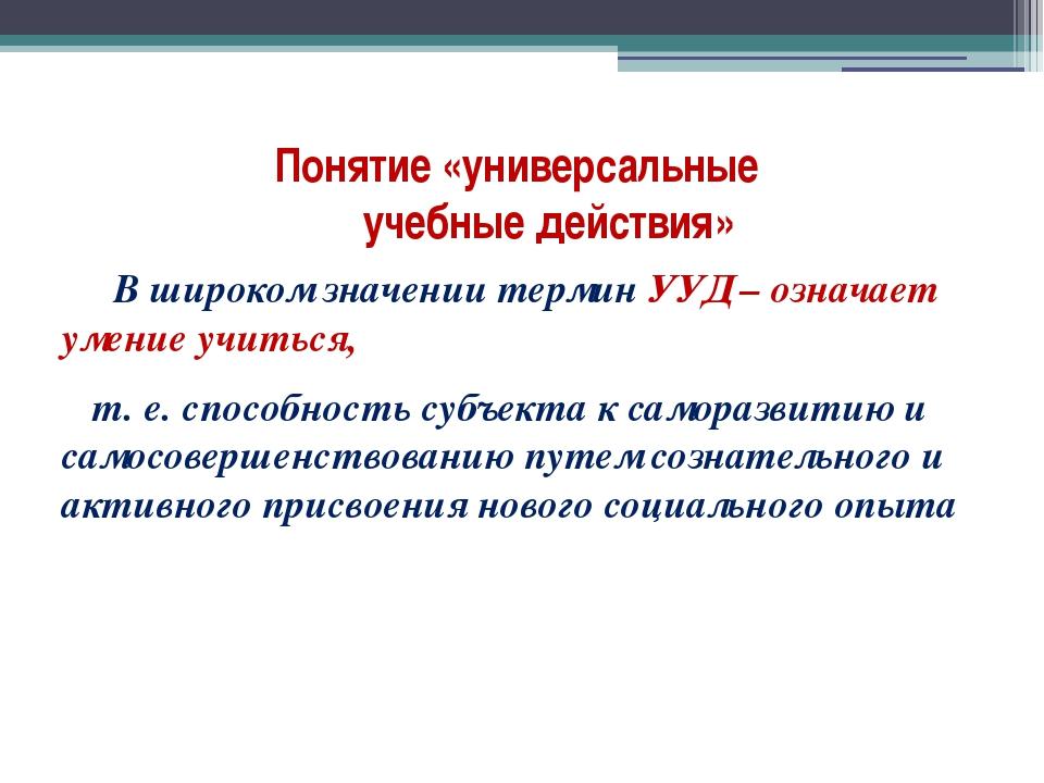 Понятие «универсальные учебные действия» В широком значении термин УУД – озна...