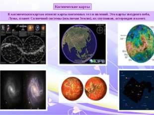К космическим картам относят карты внеземных тел и явлений. Это карты звездн