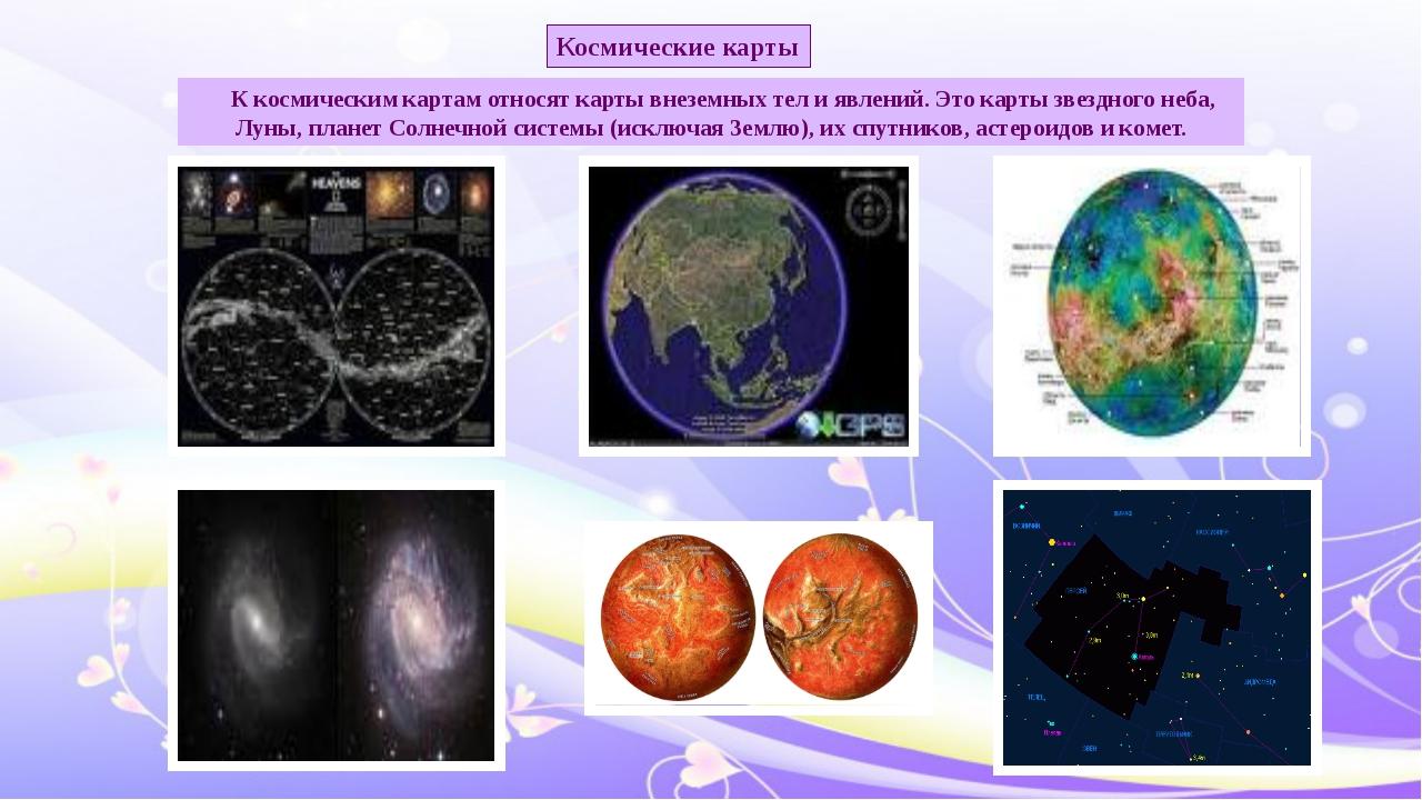 К космическим картам относят карты внеземных тел и явлений. Это карты звездн...