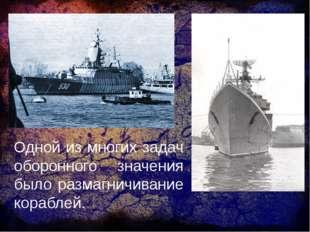 Одной из многих задач оборонного значения было размагничивание кораблей.