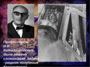 Профессором И.И Китайгородским была решена сложнейшая задача –рецепт получени