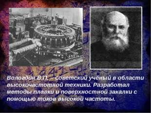 Вологдин В.П. – советский учёный в области высокочастотной техники. Разработа