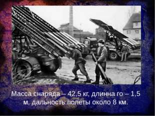 Масса снаряда – 42,5 кг, длинна го – 1,5 м, дальность полеты около 8 км.