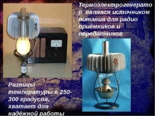 Термоэлектрогенератор являлся источником питания для радио приёмников и перед