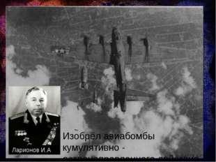 Изобрёл авиабомбы кумулятивно - остронаправленного действия Ларионов И.А