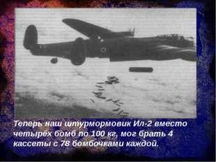 Теперь наш штурмормовик Ил-2 вместо четырёх бомб по 100 кг, мог брать 4 кассе