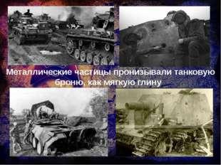 Металлические частицы пронизывали танковую броню, как мягкую глину