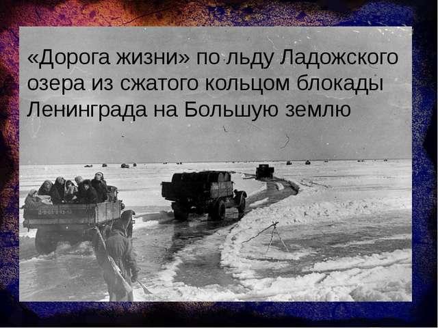 «Дорога жизни» по льду Ладожского озера из сжатого кольцом блокады Ленинграда...
