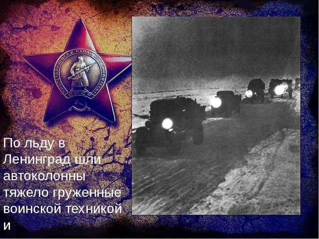 По льду в Ленинград шли автоколонны тяжело груженные воинской техникой и прод...