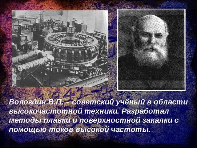 Вологдин В.П. – советский учёный в области высокочастотной техники. Разработа...