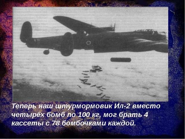 Теперь наш штурмормовик Ил-2 вместо четырёх бомб по 100 кг, мог брать 4 кассе...