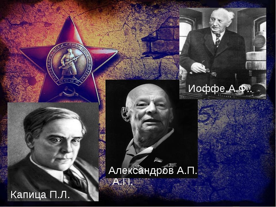 Иоффе А.Ф. Капица П.Л. Александров А.П. Иоффе А.Ф.. Александров А.П.