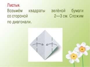 Листья. Возьмём квадраты зелёной бумаги состороной 2—3см.Сложим подиагона