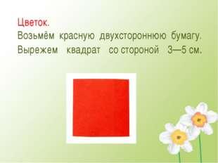 Цветок. Возьмём красную двухстороннюю бумагу. Вырежем квадрат состороной 3—5