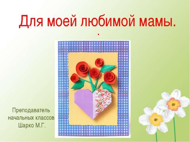 Для моей любимой мамы. . Преподаватель начальных классов Шарко М.Г.