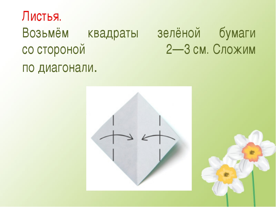 Листья. Возьмём квадраты зелёной бумаги состороной 2—3см.Сложим подиагона...