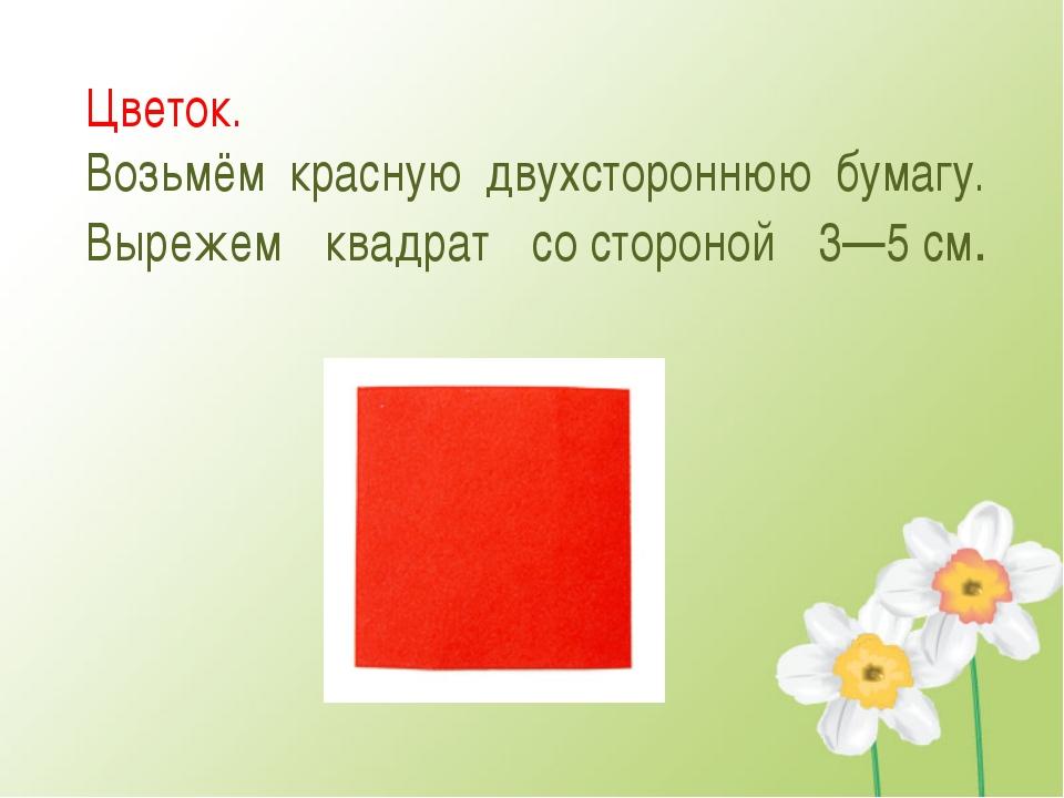 Цветок. Возьмём красную двухстороннюю бумагу. Вырежем квадрат состороной 3—5...