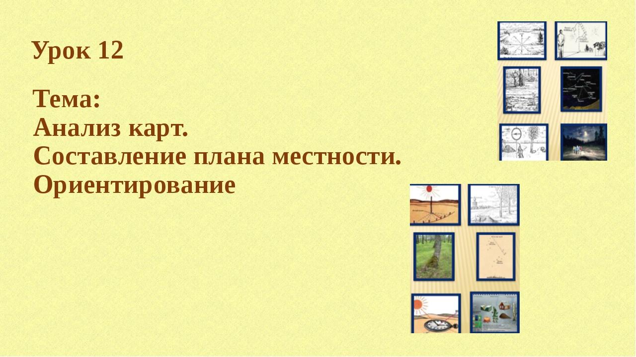Урок 12 Тема: Анализ карт. Составление плана местности. Ориентирование