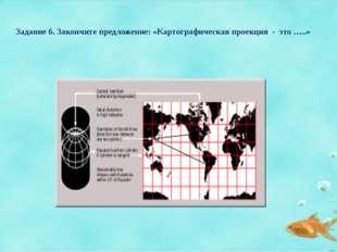 Задание 6. Закончите предложение: «Картографическая проекция - это …..»
